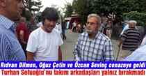 Rıdvan Dilmen, Oğuz Çetin ve Özcan Sevinç cenazeye geldi