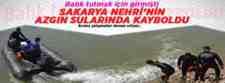 Sakarya Nehrinin Azgın Sularında kayboldu