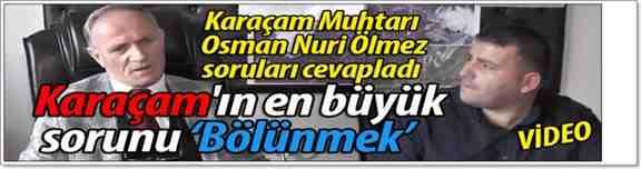 Karaçam Mahallesi Muhtarı ÖLMEZ : İç İçe Yaşayan İki Köy Olmaz..