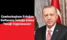 Cumhurbaşkanı Erdoğan Haftasonu Sokağa Çıkma Yasağı Uygulanacak!
