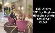 Arifiye BBP'li Eski İlçe Başkanı Hüseyin Yüsküp Ameliyat Oldu!