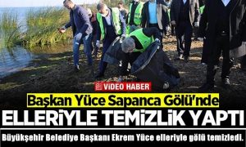 Büyükşehir Belediye Başkanı Ekrem Yüce elleriyle gölü temizledi.