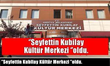 """""""Seyfettin Kubilay Kültür Merkezi """"oldu."""