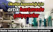 Okullar kapandığı için artık hastanede çalışıyorlar.
