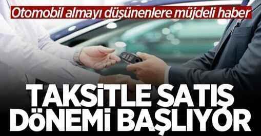 Otomobil almayı düşünenlere müjdeli haber! Taksitle satış dönemi başlıyor