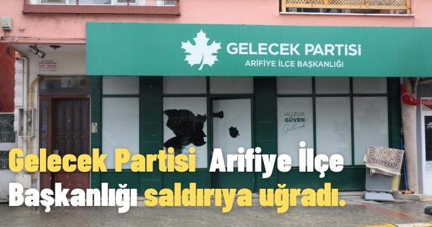 Gelecek Partisi Arifiye İlçe Başkanlığı saldırıya uğradı.