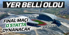 Büyük finalin yeri belli oldu!Maç İstanbul'da oynanacak