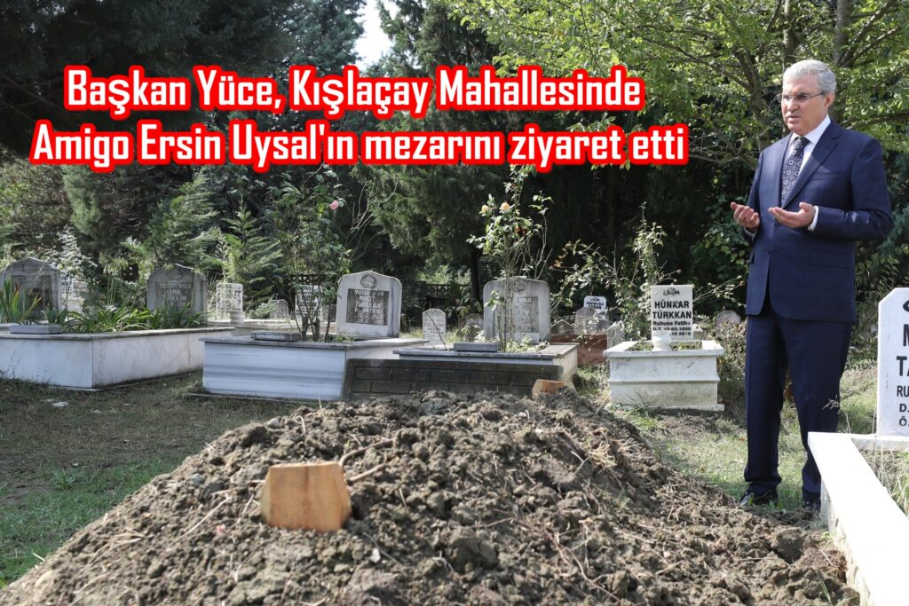 Başkan Yüce, Kışlaçay Mahallesinde Amigo Ersin Uysal'ın mezarını ziyaret etti